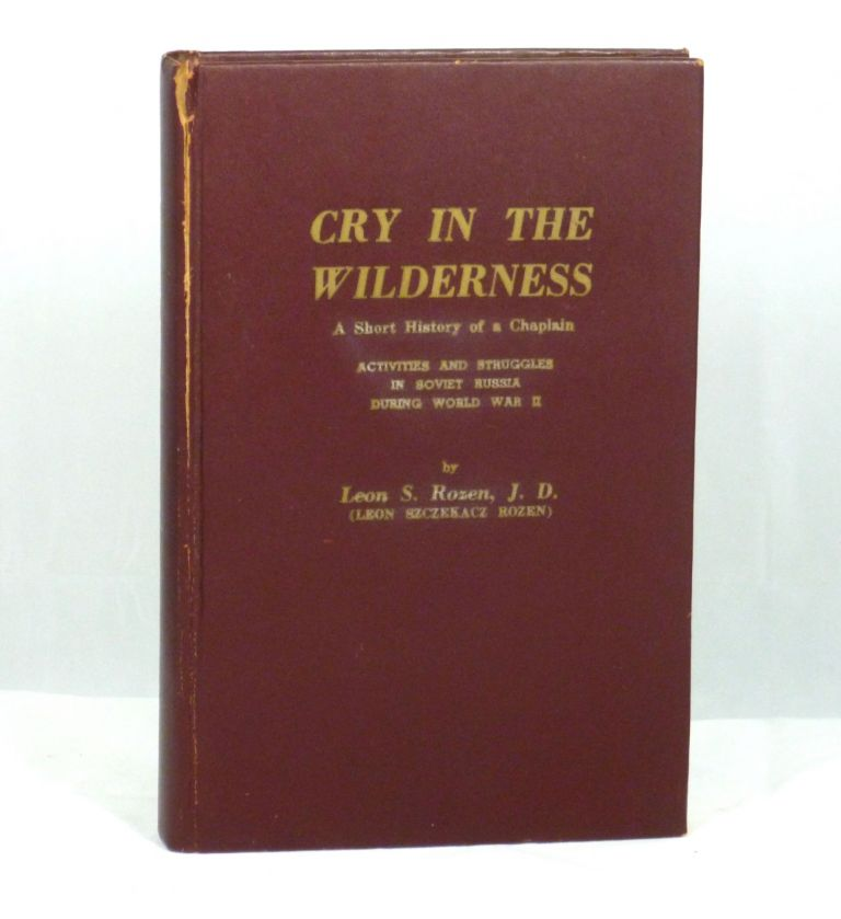 Cry in the Wilderness: A Short History of a Chaplain, Activities and Struggles in Soviet Russia During World War II. Leon S. Rozen, Leon Szczekacz Rozen.