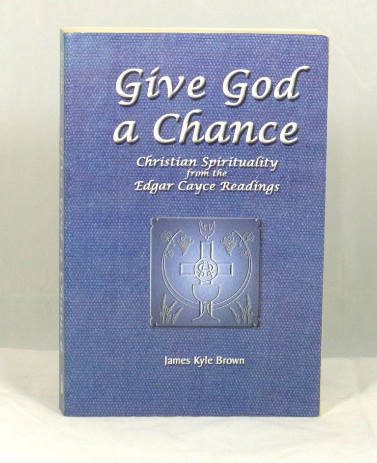 Give God a Chance: Christian Spirituality from the Edgar Cayce Readings. James Kyle Brown.
