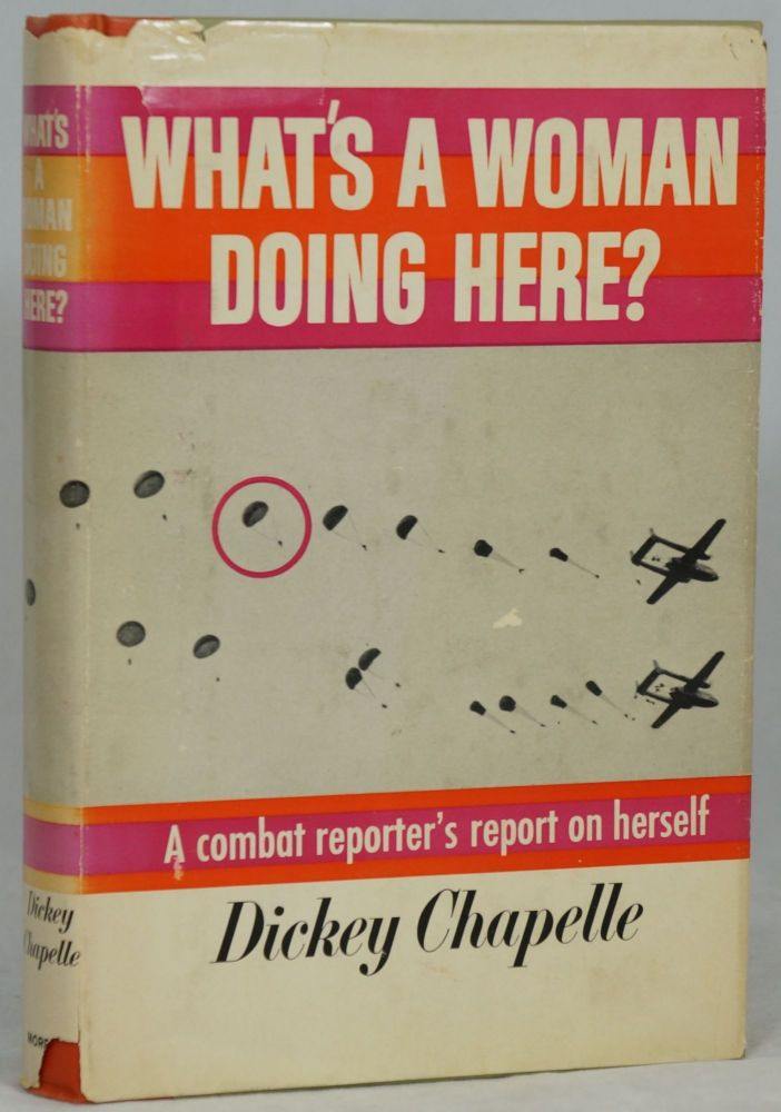 What's A Woman Doing Here?: A Reporter's Report on Herself. Dickey Chapelle.
