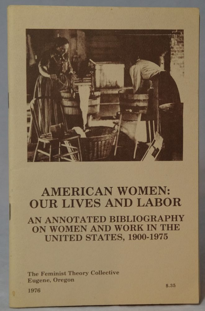 American Women: Our Lives and Labor -- An Annotated Bibliography on Women and Work in the United States, 1900-1975. Mimi Goldman, Sara Goodman, Elaine Johnson, Jan Newton, Linda Peterson, Sue Sattel, Stoney Shaull, Margaret Simeral, Karen Skold, Ardy Dunn, Rokki Filaseta, Judy Grether.