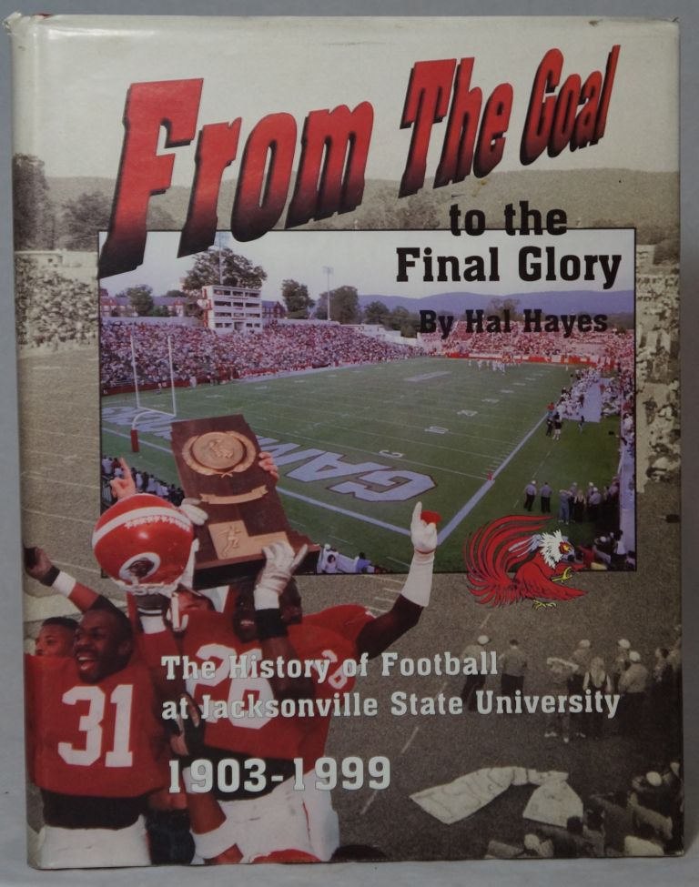 From the Goal to the Final Glory: The History of Football at Jacksonville State University, 1903-1999. Hal Hayes.