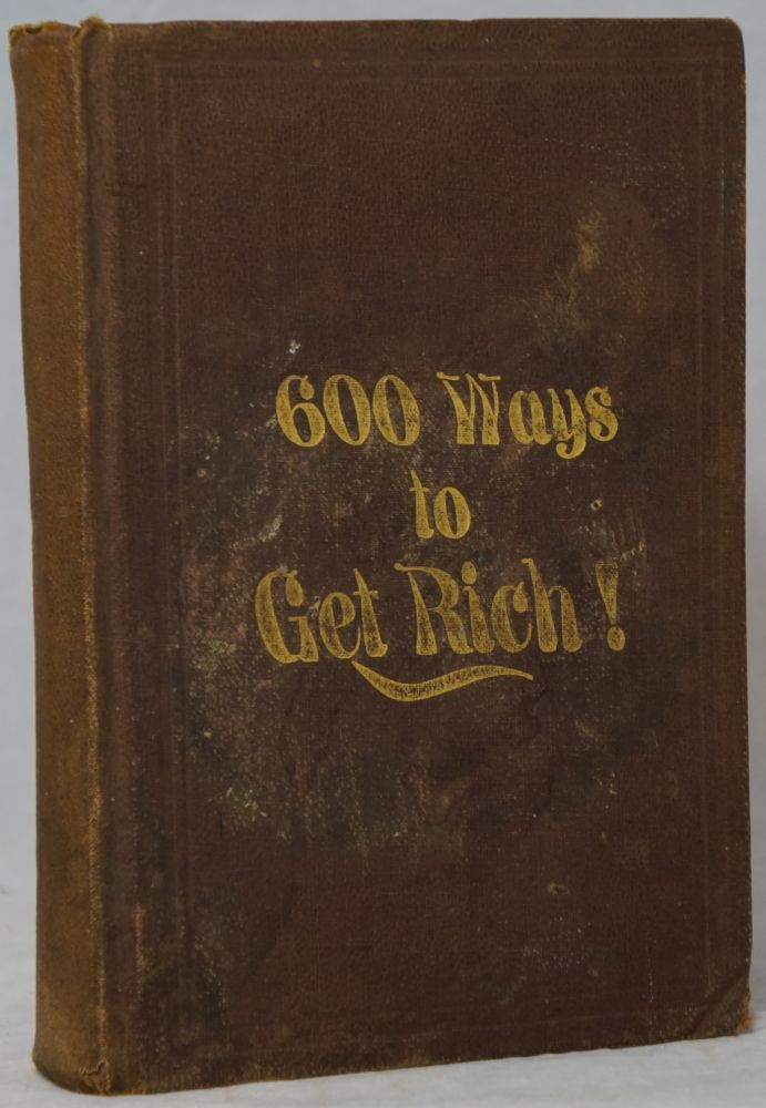 600 Ways to Get Rich When Your Pockets Are Empty: Being an Immense Collection of the Most Saleable and Money Making Discoveries, Formulas, Recipes, Mechanical Secrets and Methods, From Which Persons of Very Moderate Capital Can Commence a Renumerativ Business in any City or Village