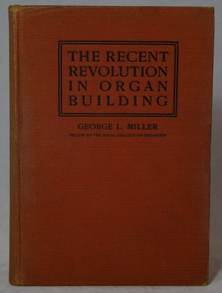 The Recent Revolution in Organ Building: Being an Account of Modern Developments. George Laing Miller.