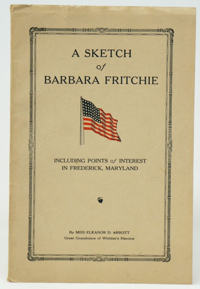 A Sketch of Barbara Fritchie, Whittier's Heroine, Including Points of Interest in Frederick, Maryland. Eleanor D. Abbott.