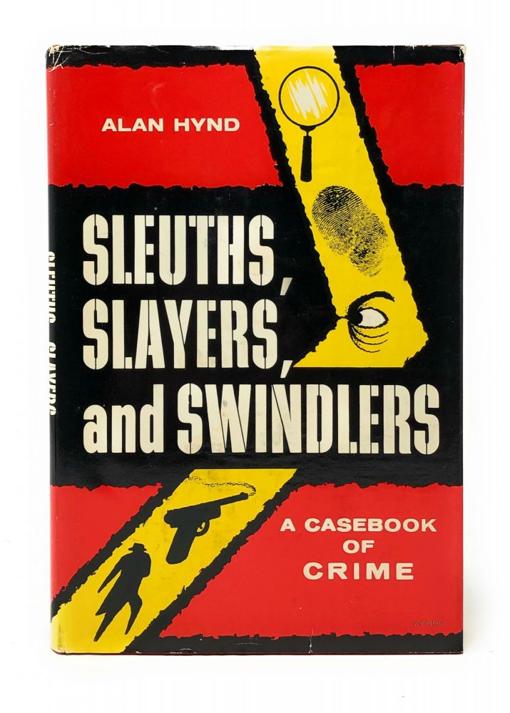 Sleuths, Slayers, and Swindlers: A Casebook of Crime. Alan Hynd.