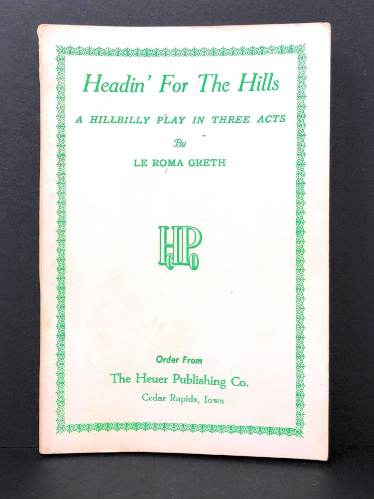 Headin' for the Hills : A Hillbilly Play in Three Acts. Le Roma Greth.