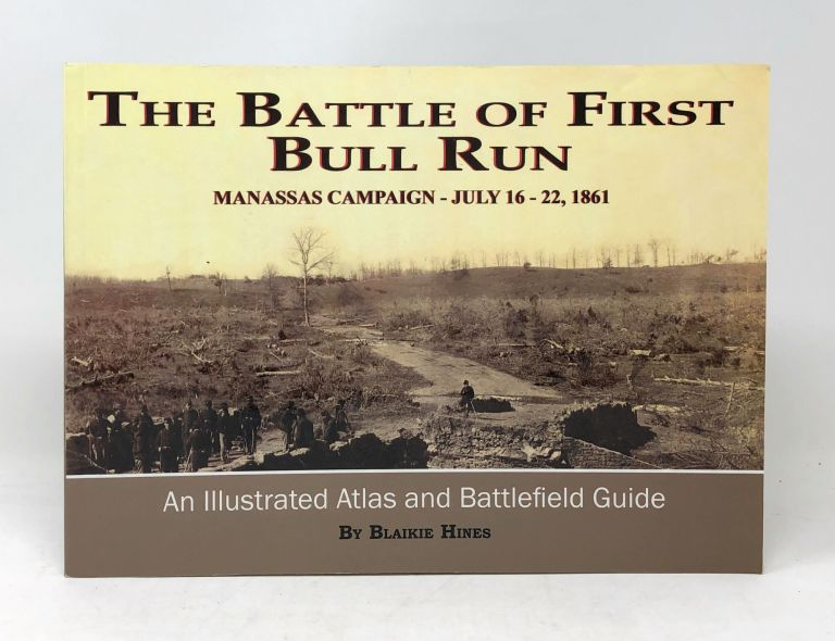 The Battle of First Bull Run, Manassas Campaign, July 16-22, 1861: An Illustrated Atlas and Battle Guide. Blaikie Hines.