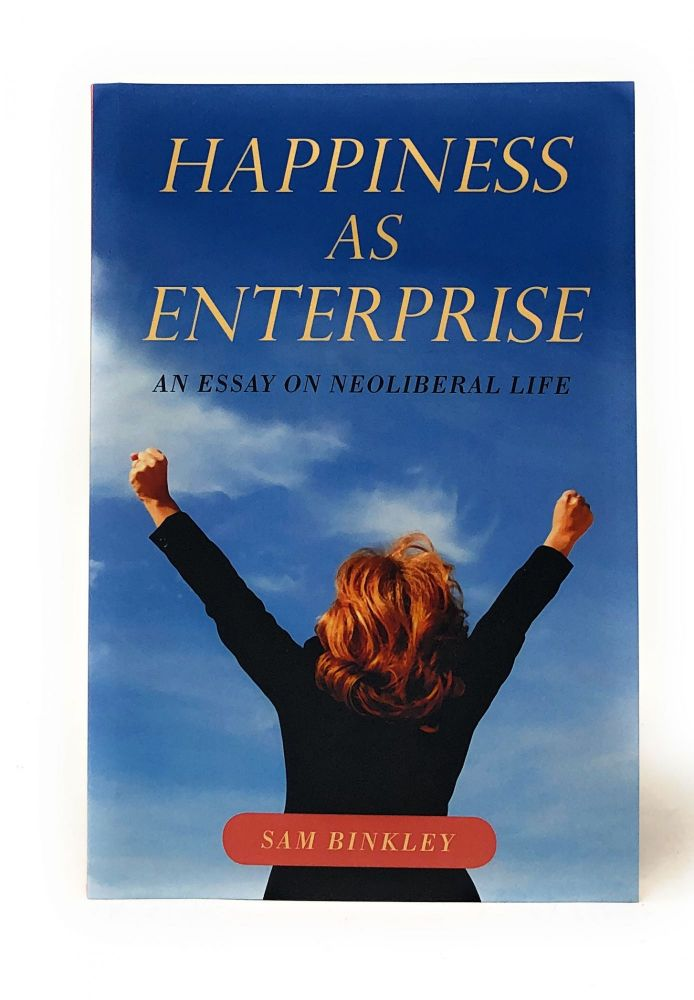 Happiness as Enterprise: An Essay on Neoliberal Life. Sam Binkley.