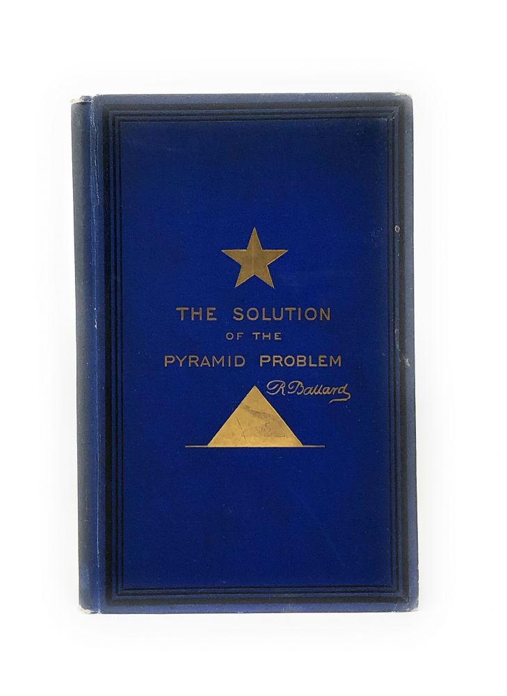 The Solution of the Pyramid Problem or, Pyramid Discoveries with a New Theory as to Their Ancient Use. Robert Ballard.
