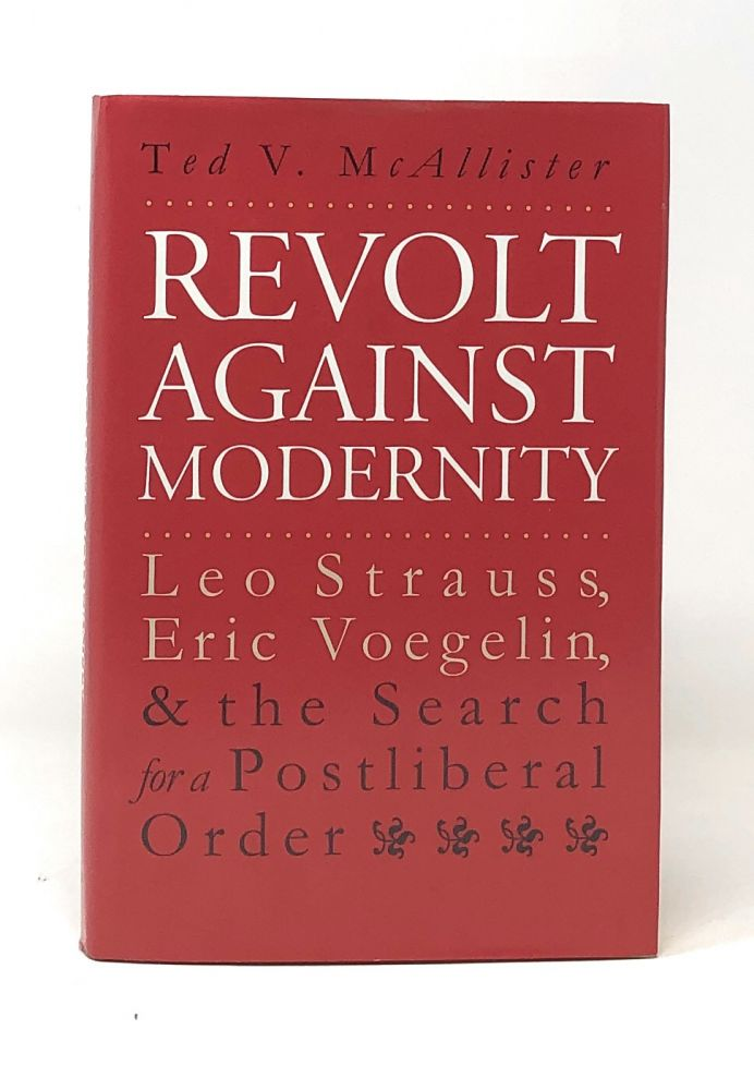 Revolt Against Modernity: Leo Strauss, Eric Voegelin, and the Search for a Postliberal Order. Ted V. McAllister.