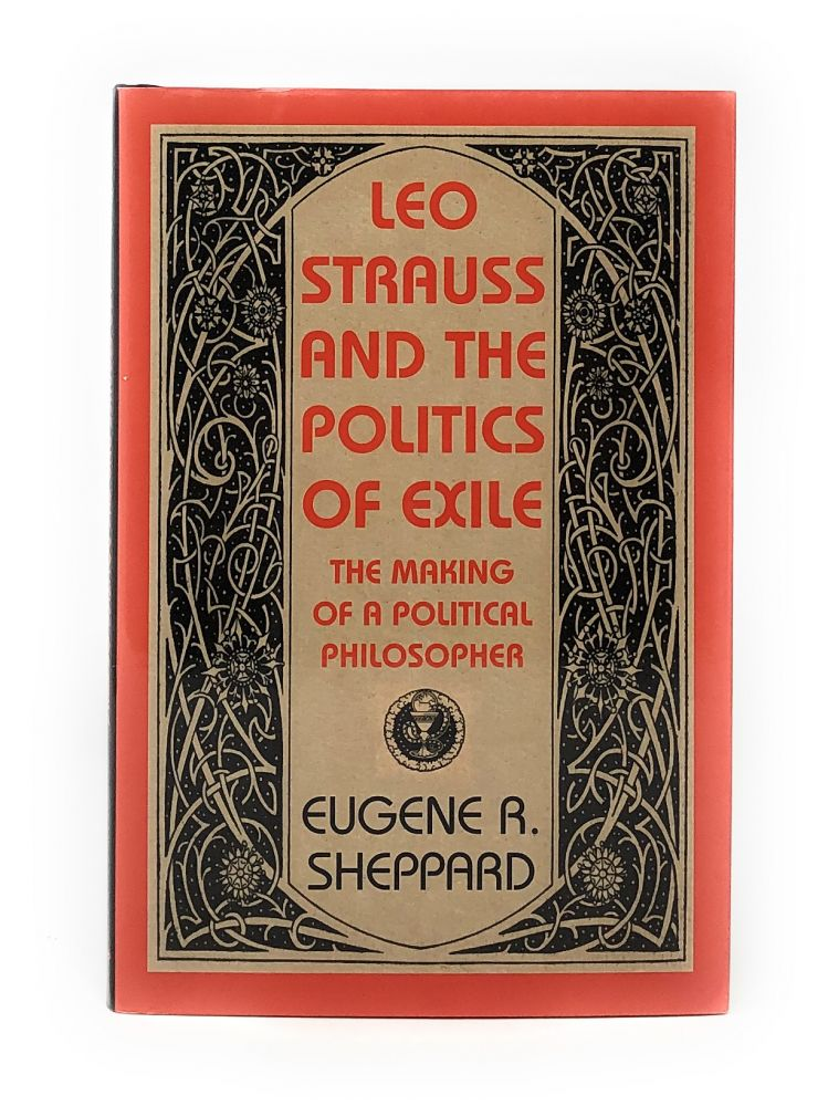 Leo Strauss and the Politics of Exile: The Making of a Political Philosopher. Eugene R. Sheppard.