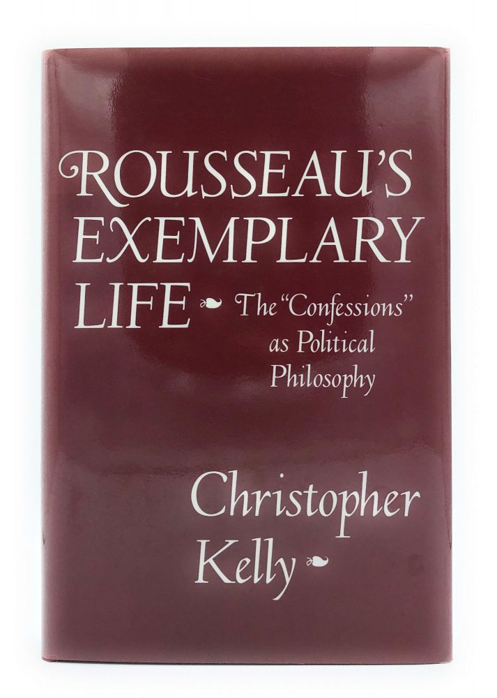 "Rousseau's Exemplary Life: The ""Confessions"" as Political Philosophy. Christopher Kelly."