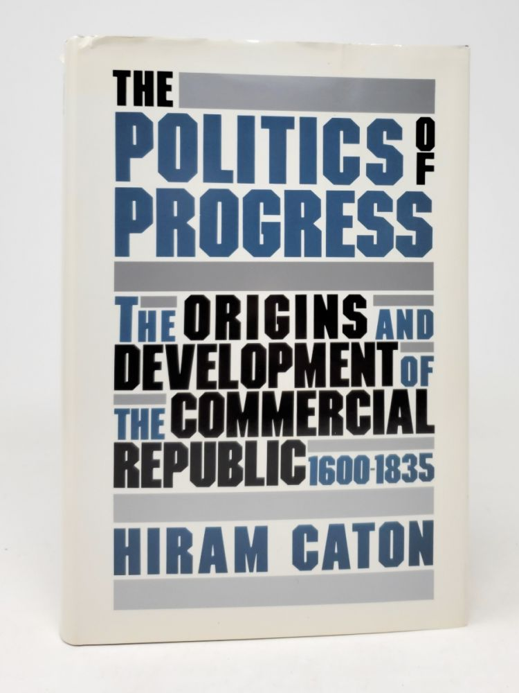 The Politics of Progess: The Origins and Development of the Commercial Republic, 1600-1835. Hiram Caton.