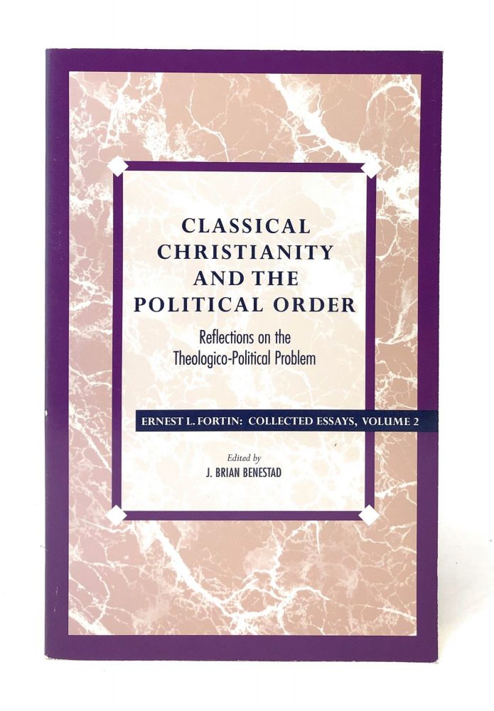 Classical Christianity and the Political Order: Reflections on the Theologico-Political Problem. Ernest L. Fortin, J. Brian Benestad.