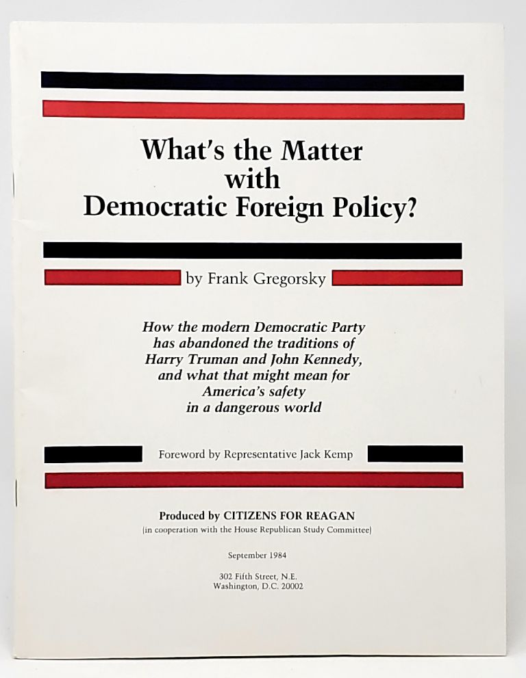 What's the Matter with Democratic Foreign Policy? How the Democratic Party has Abandoned the Traditions of Harry Truman and John Kennedy, and What the Might Mean for America's Safety in a Dangerous World. Frank Gregorsky, Jack Kemp, Foreword.