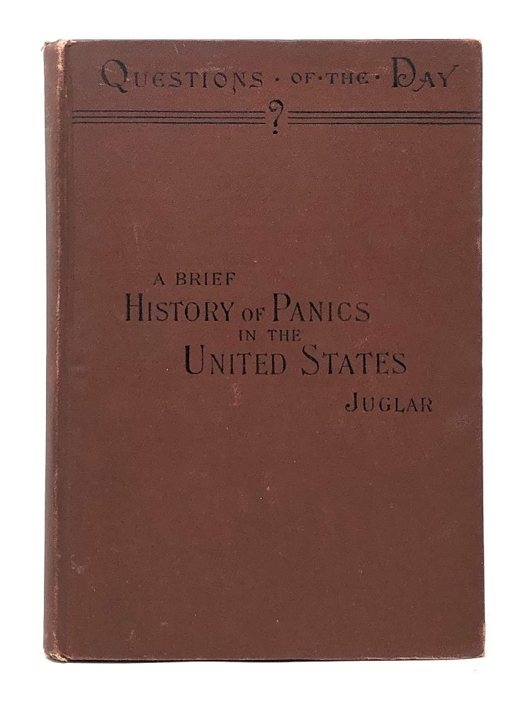 A Brief History of Panics and Their Periodical Occurrence in the United States. Clement Juglar, DeCourcy W. Thom, Ed. Trans., Intro.