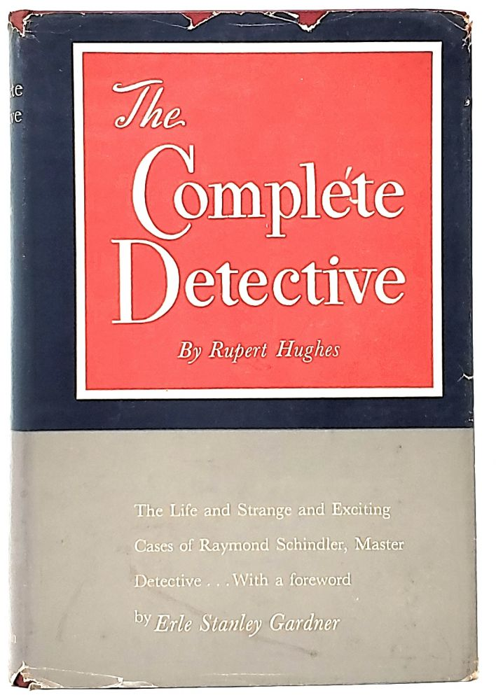 The Complete Detective: Being the Life and Strange and Exciting Cases of Raymond Schindler, Master Detective. Rupert Hughes, Erle Stanley Gardner, Foreword.