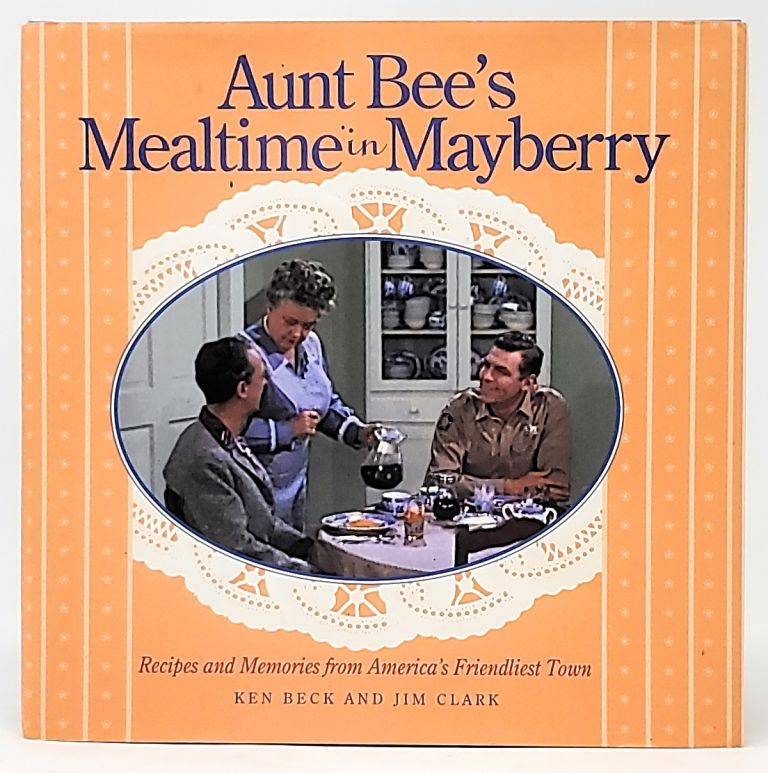 Aunt Bee's Mealtime in Mayberry: Recipes and Memories from America's Friendliest Town. Ken Beck, Jim Clark.