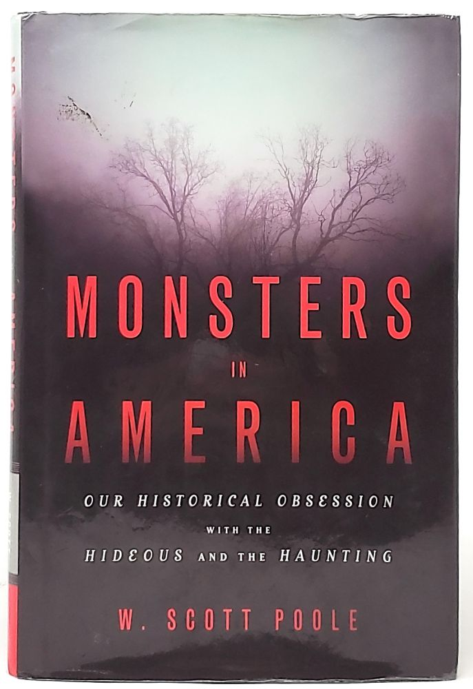 Monsters in America: Our Historical Obsession with the Hideous and the Haunting. W. Scott Poole.