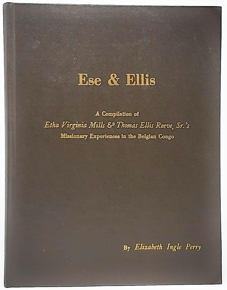 Ese and Ellis: A Compilation of Etha Virginia Mills and Thomas Ellis Reeve, Sr.'s Missionary Experiences in the Belgian Congo. Elizabeth Ingle Perry.