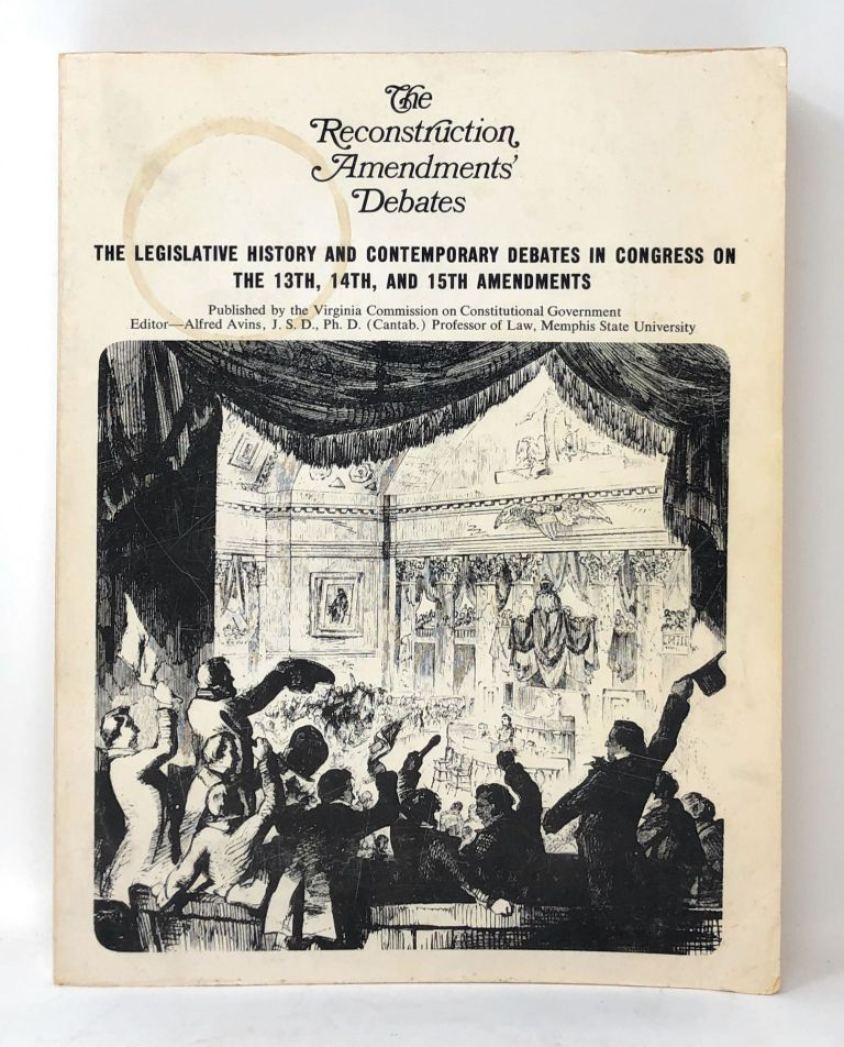 The Reconstruction Amendments' Debates: The Legislative History and Contemporary Debates in Congress on the 13th, 14th, and 15th Amendments. Alfred Avins.