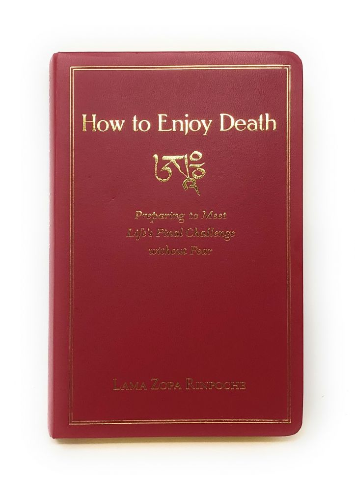 How to Enjoy Death: Preparing to Meet Life's Final Challenge without Fear. Lama Zopa Rinpoche, Robina Courtin.