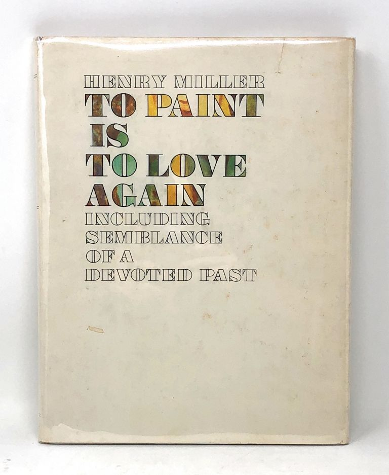 To Paint is to Love Including Semblance of a Devoted Past. Henry Miller.