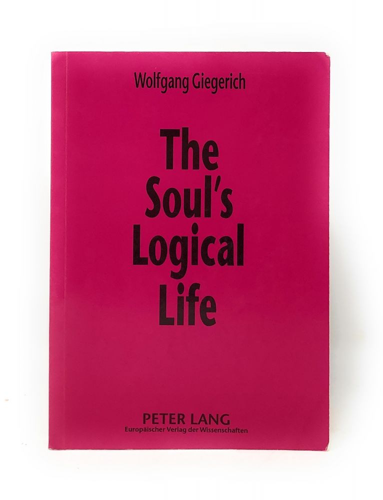 The Soul's Logical Life: Towards a Rigorous Notion of Psychology. Wolfgang Giegerich.