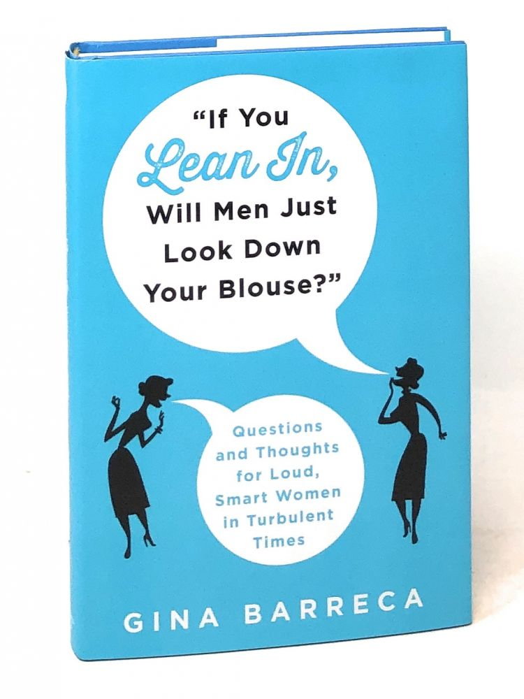 """""""If You Lean In, Will Men Just Look Down Your Blouse?"""": Questions and Thoughts for Loud, Smart Women in Turbulent Times. Gina Barreca."""
