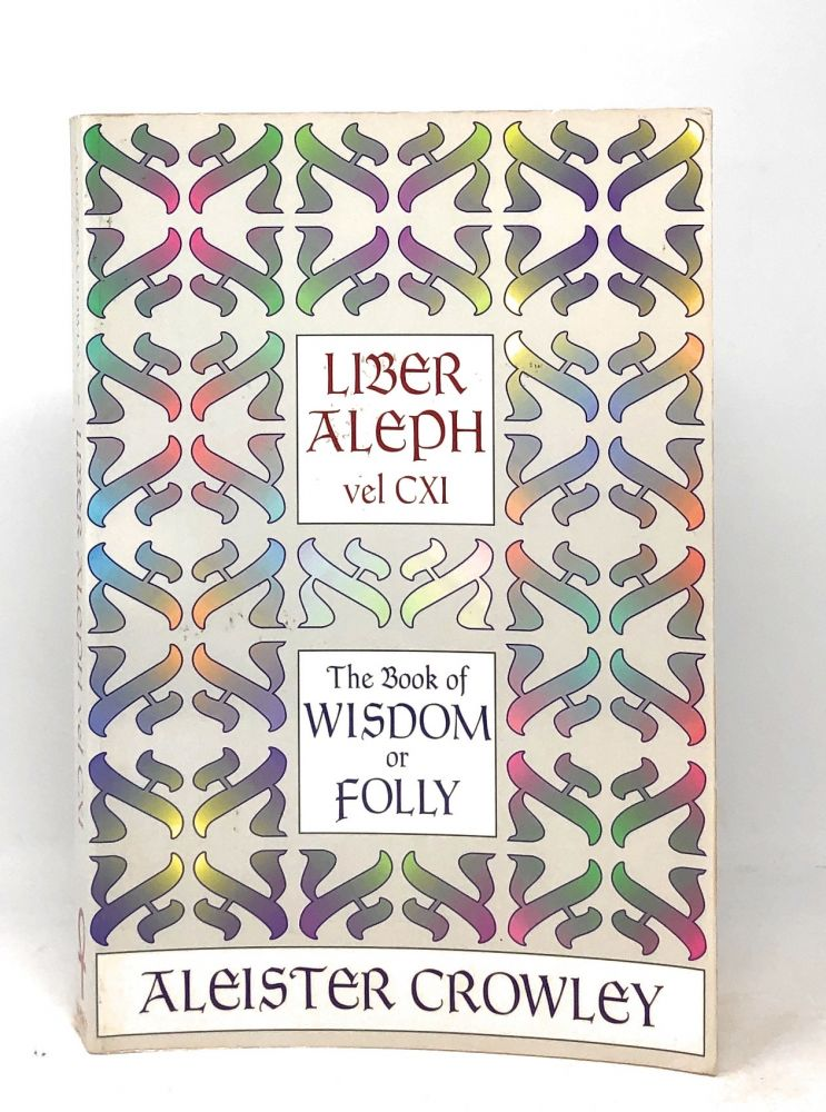 Liber Aleph vel CXI: The Book of Wisdom or Folly in the Form of an Epistle of 666 the Great Wild Beast to his Son 777 being The Equinox Volume III Number VI. Aleister Crowley.