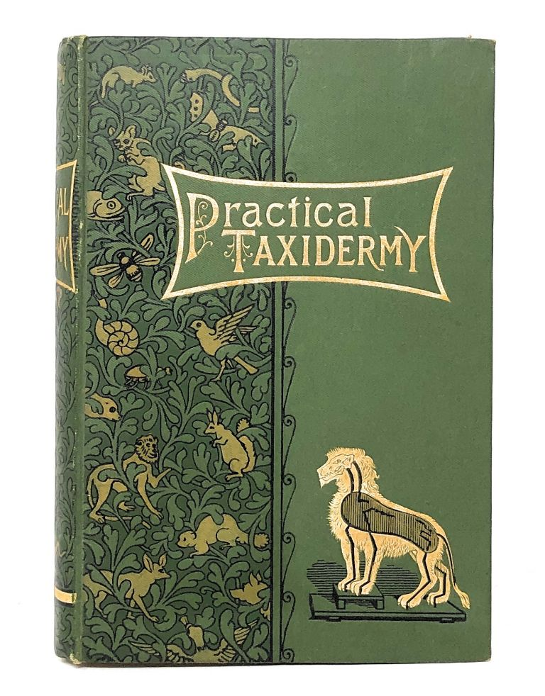 Practical Taxidermy: Manual of Instruction to the Amateur in Collecting, Preserving, and Setting Up Natural History Specimens of All Kinds to Which Is Added a Chapter Upon the Pictorial Arrangement of Museums. Montagu Browne.