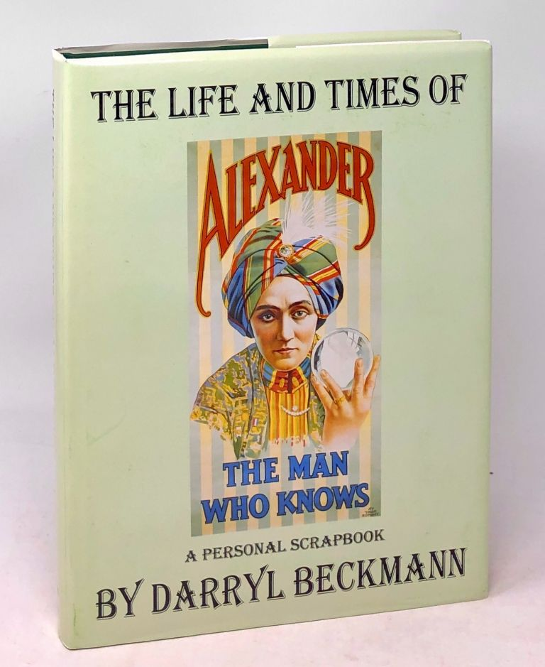 The Life and Times of Alexander, The Man Who Knows: A Personal Scrapbook. Darryl Beckmann.
