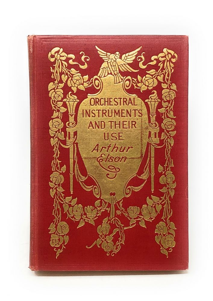 Orchestral Instruments and Their Use: Giving a Description of Each Instrument Now Employed by Civilised Nations, a Brief Account of Its History, an Idea of the Technical and Acoustical Principles Illustrated by Its Performance, and an Explanation of Its Value and Function in the Modern Orchestra. Arthur Elson.
