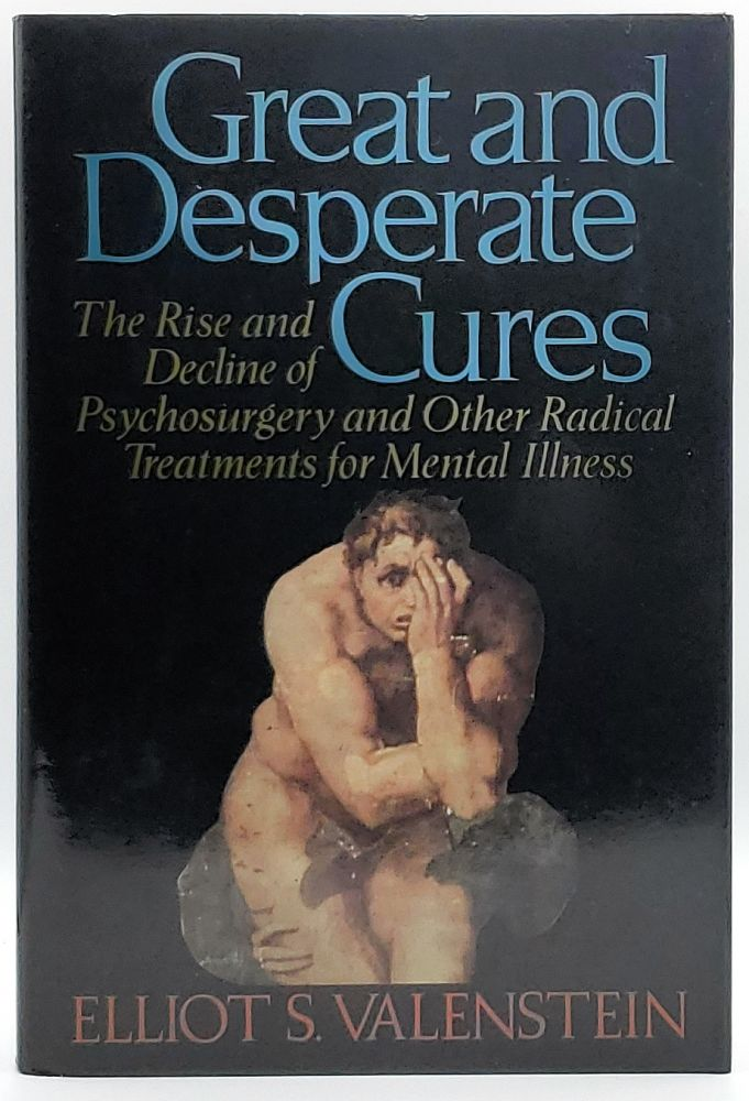 Great and Desperate Cures: The Rise and Decline of Psychosurgery and Other Radical Treatments for Mental Illness. Elliot S. Valenstein.