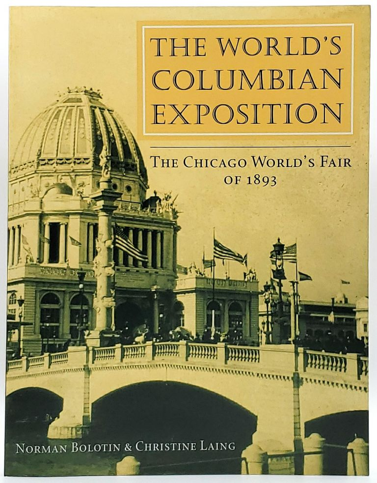 The World's Columbian Exposition: The Chicago World's Fair of 1893. Norman Bolotin, Christine Laing.