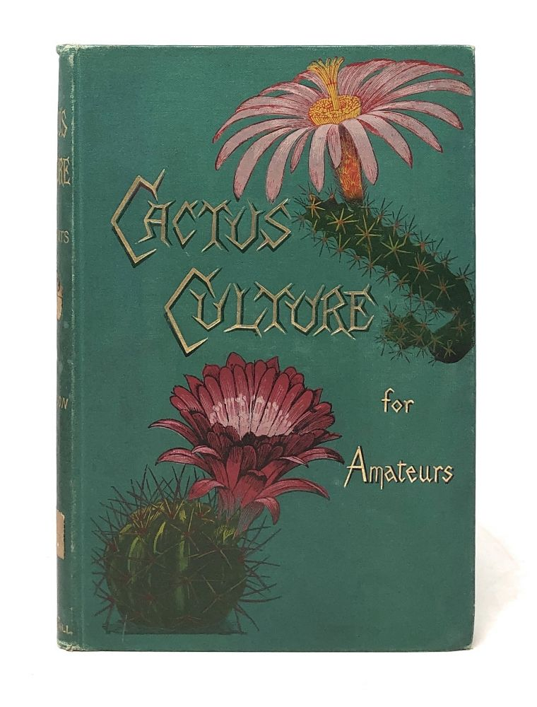 Cactus Culture for Amateurs: Being Descriptions of the Various Cactuses Grown in This Country, with full and Practical Instructions for Their Successful Cultivation. W. Watson.