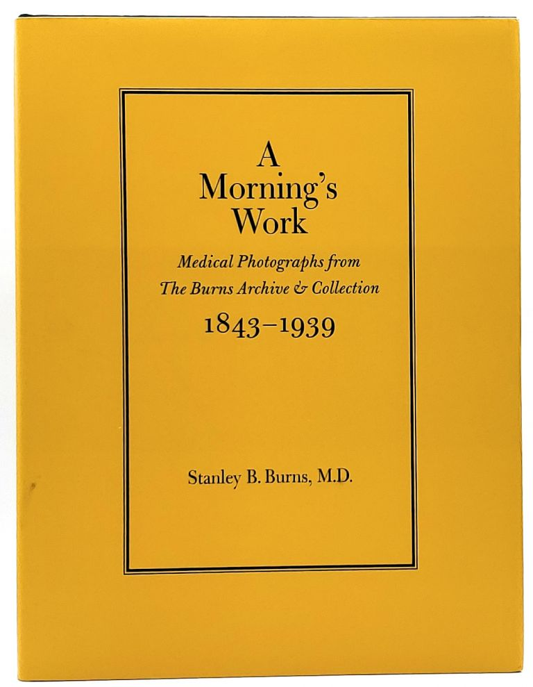 A Morning's Work: Medical Photographs from The Burns Archive and Collection, 1843-1939. Stanley B. Burns.