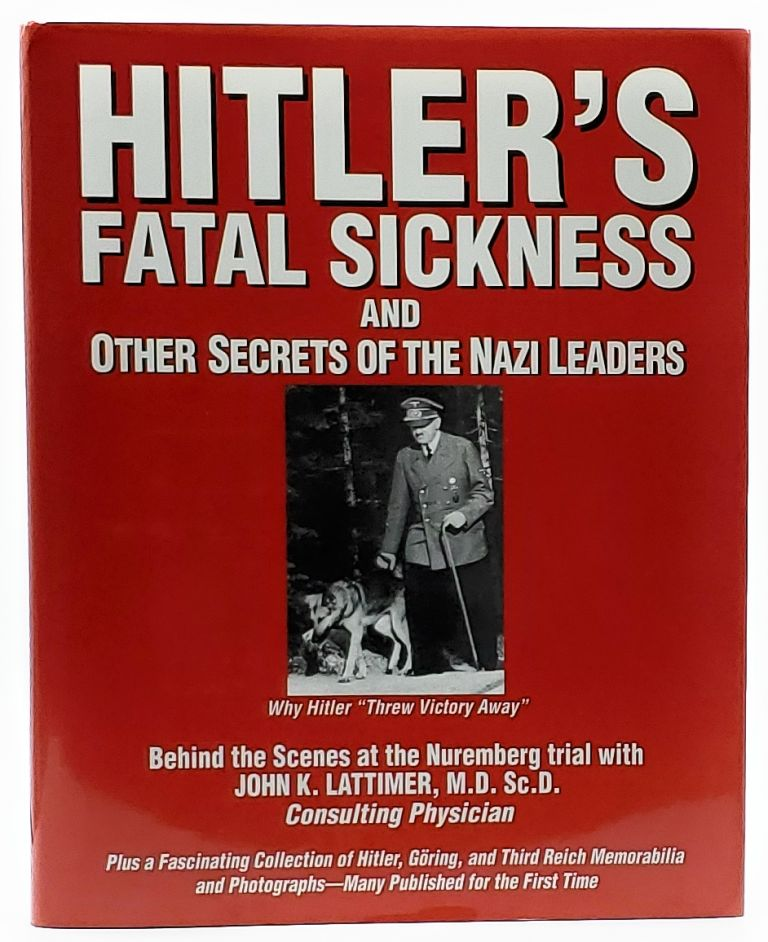 """Hitler's Fatal Sickness and Other Secrets of the Nazi Leaders: Why Hitler """"Threw Victory Away"""" John K. Lattimer."""