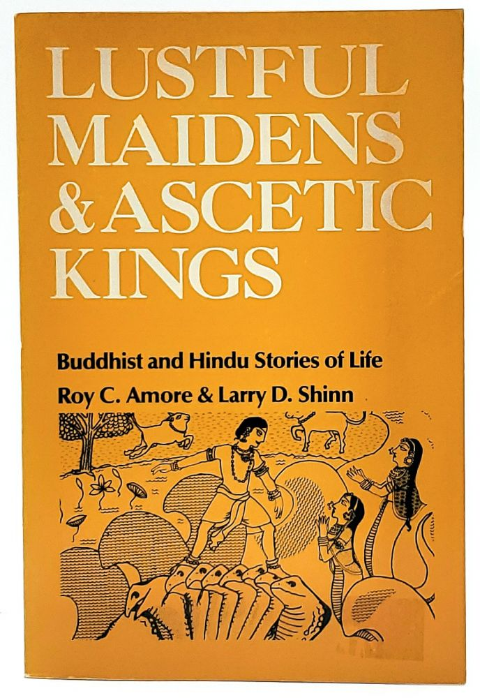 Lustful Maidens and Ascetic Kings: Buddhist and Hindu Stories of Life. Roy C. Amore, Larry D. Shinn, Sharon Wallace, Illust.