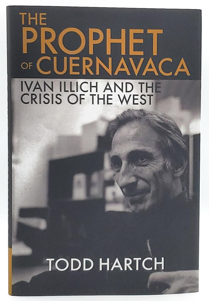 The Prophet of Cuernavaca: Ivan Illich and the Crisis of the West. Todd Hartch.