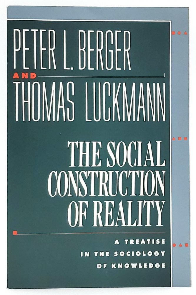 The Social Construction of Reality: A Treatise in the Sociology of Knowledge. Peter Berger, Thomas Luckmann.