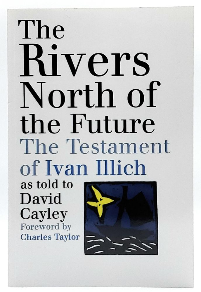 The Rivers North of the Future: The Testament of Ivan Illich as told to David Cayley. David Cayley, Charles Taylor, Foreword.