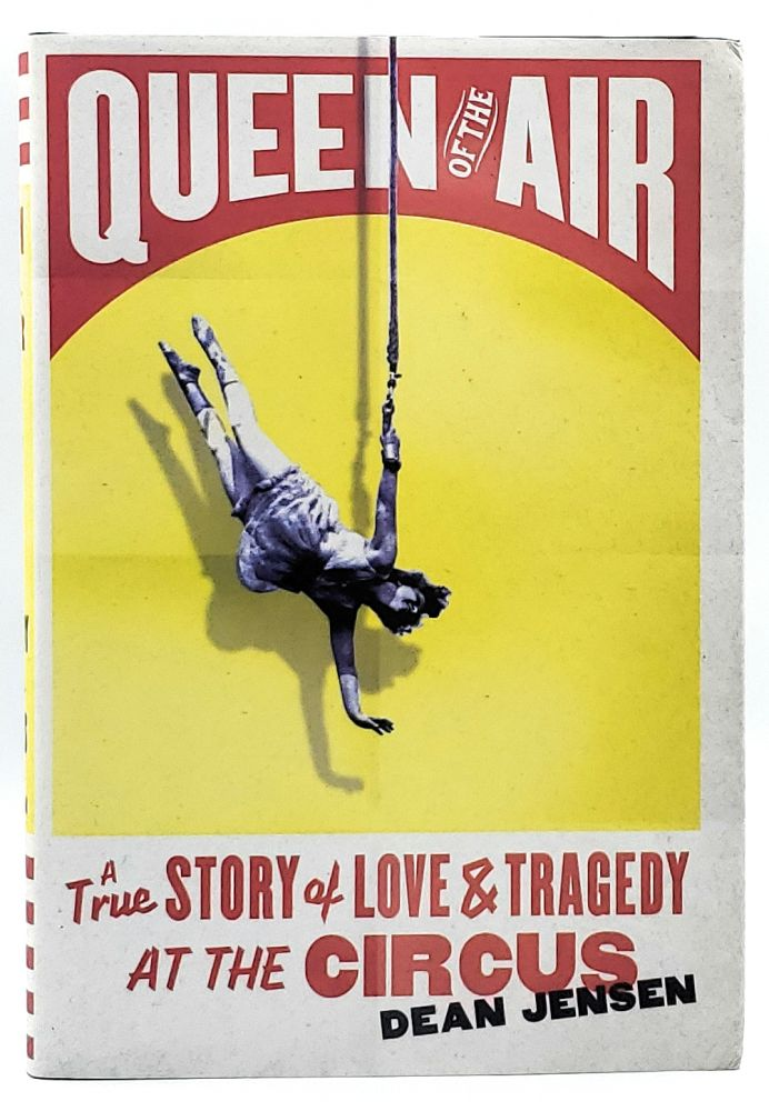 Queen of the Air: A True Story of Love and Tragedy at the Circus. Dean Jensen.