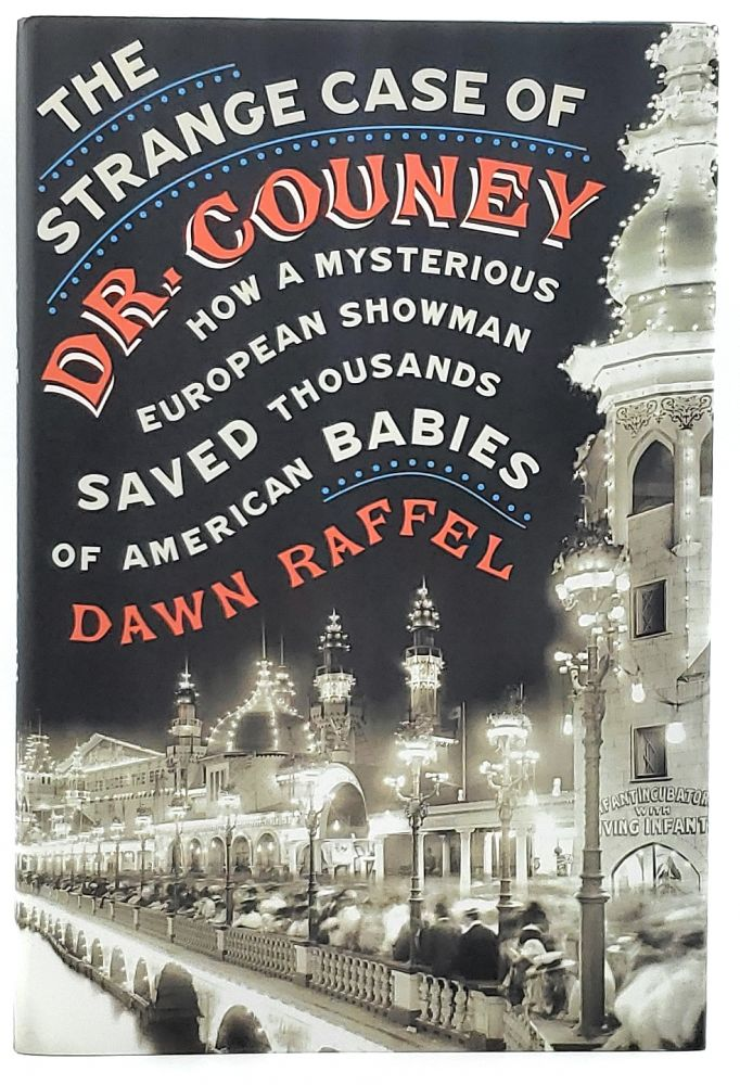 The Strange Case of Dr. Couney: How a Mysterious European Showman Saved Thousands of American Babies. Dawn Raffel.