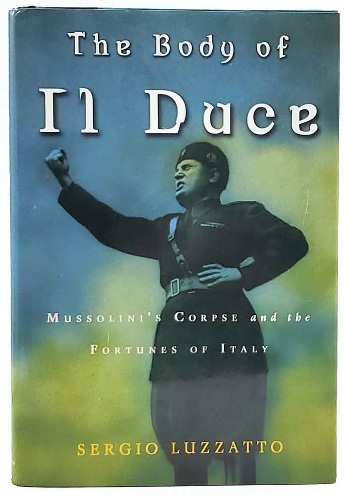 The Body of Il Duce: Mussolini's Corpse and the Fortunes of Italy. Sergio Luzzatto, Frederika Randall, Trans.