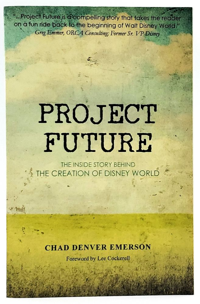 Project Future: The Inside Story Behind the Creation of Disney World. Chad Denver Emerson.