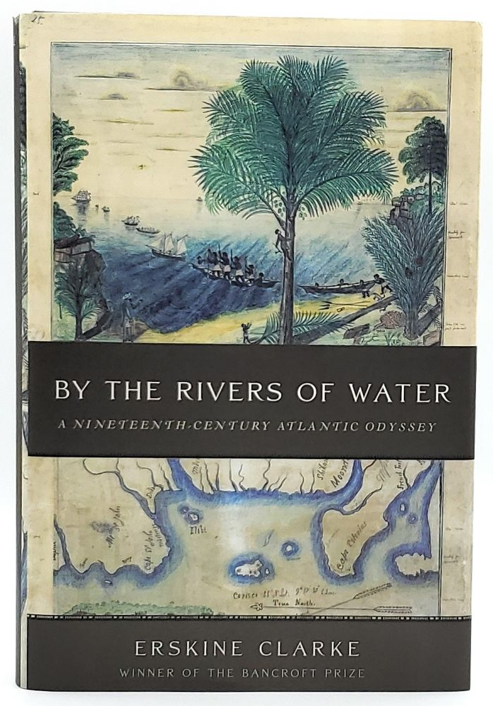 By the Rivers of Water: A Nineteenth-Century Atlantic Odyssey [Signed First Edition]. Erskine Clarke.