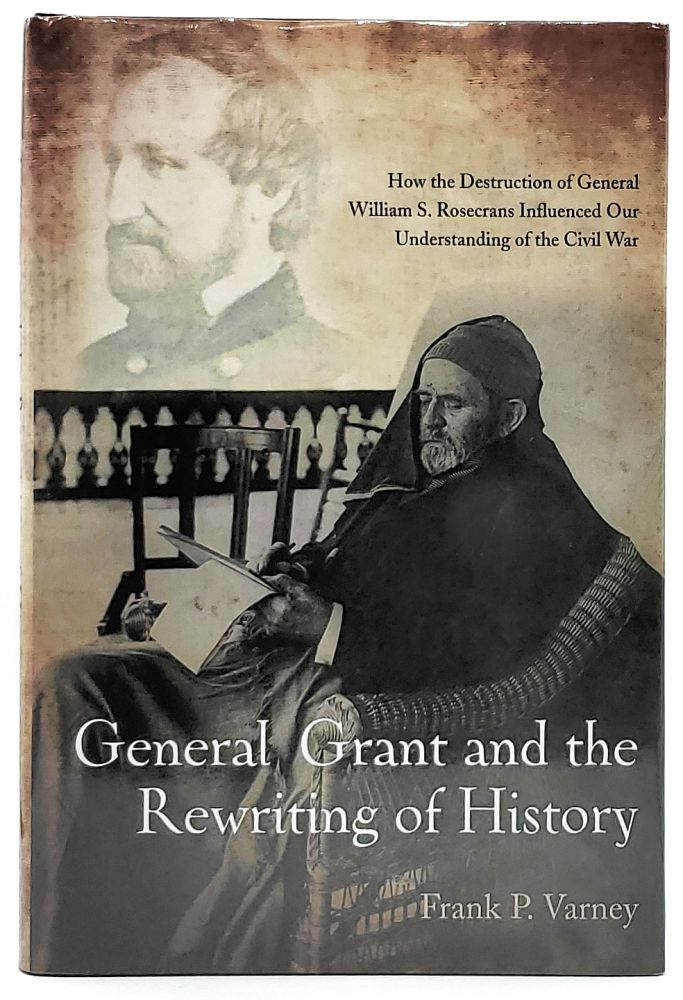 General Grant and the Rewriting of History: How the Destruction of General William S. Rosecrans Influenced Our Understanding of the Civil War. Frank P. Verney.