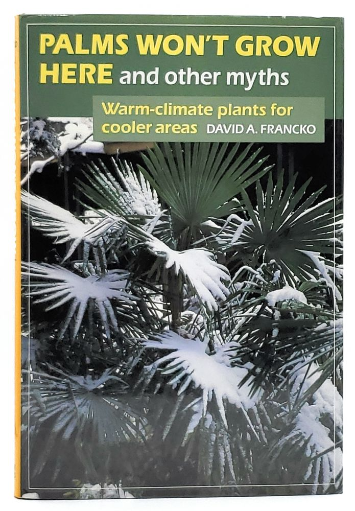 Palms Won't Grow Here and Other Myths: Warm-Climate Plants for Cooler Areas. David A. Francko.
