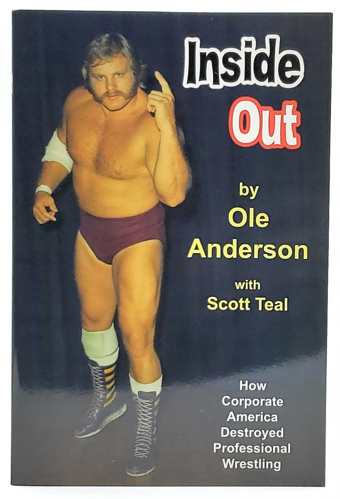 Inside Out: How Corporate America Destroyed Professional Wrestling. Ole Anderson, Scott Teal.